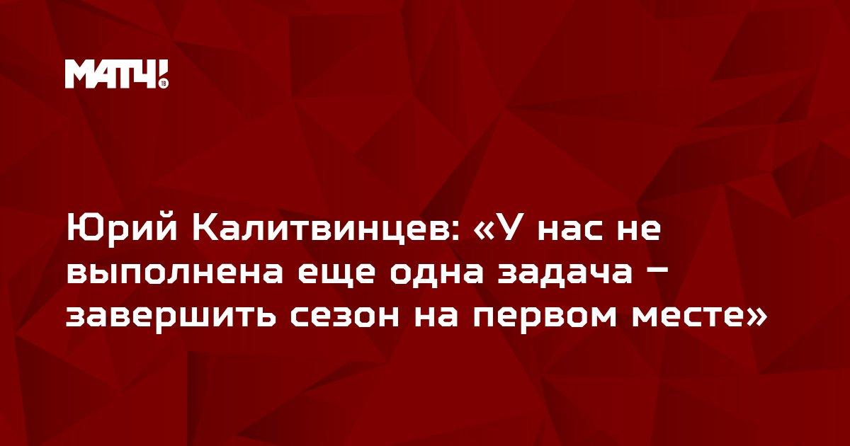 Юрий Калитвинцев: «У нас не выполнена еще одна задача – завершить сезон на первом месте»