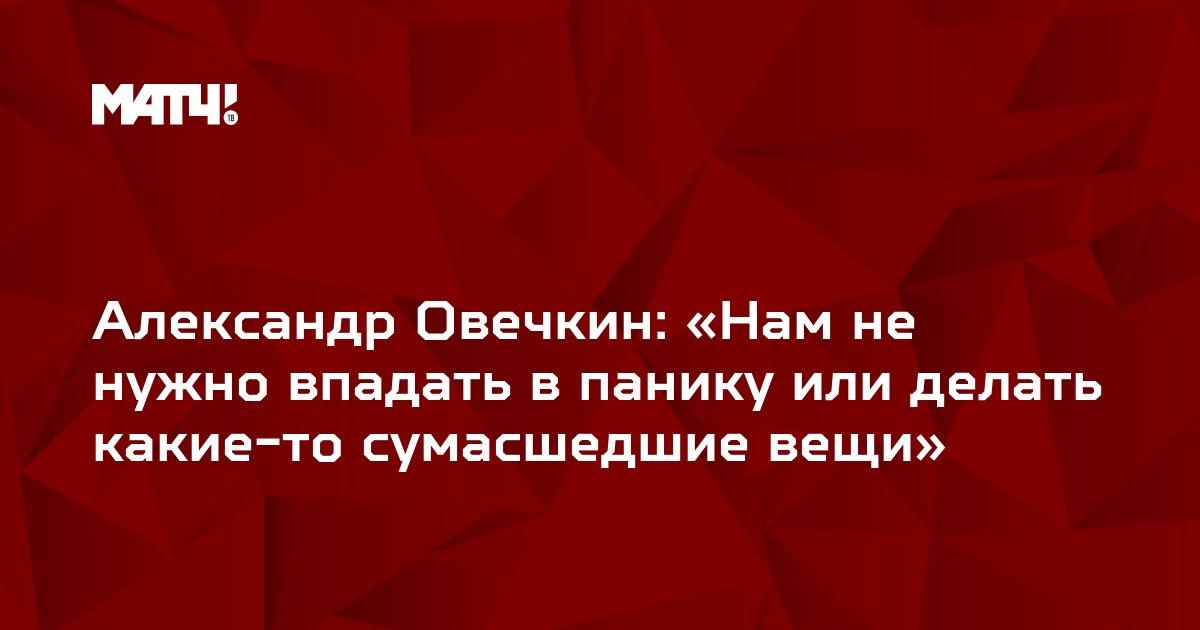 Александр Овечкин: «Нам не нужно впадать в панику или делать какие-то сумасшедшие вещи»