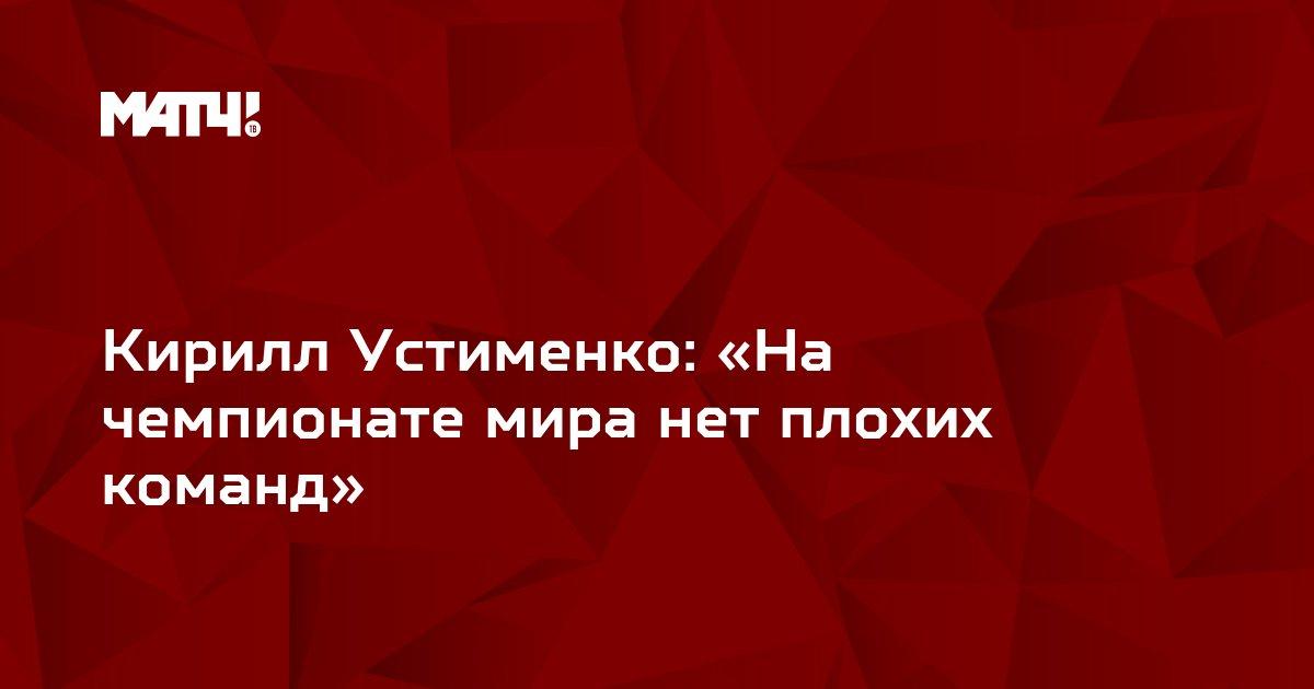 Кирилл Устименко: «На чемпионате мира нет плохих команд»