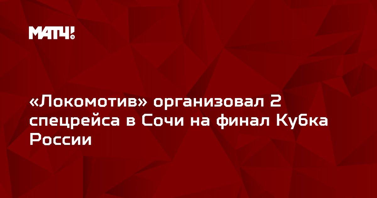 «Локомотив» организовал 2 спецрейса в Сочи на финал Кубка России