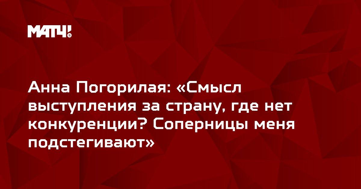 Анна Погорилая: «Смысл выступления за страну, где нет конкуренции? Соперницы меня подстегивают»