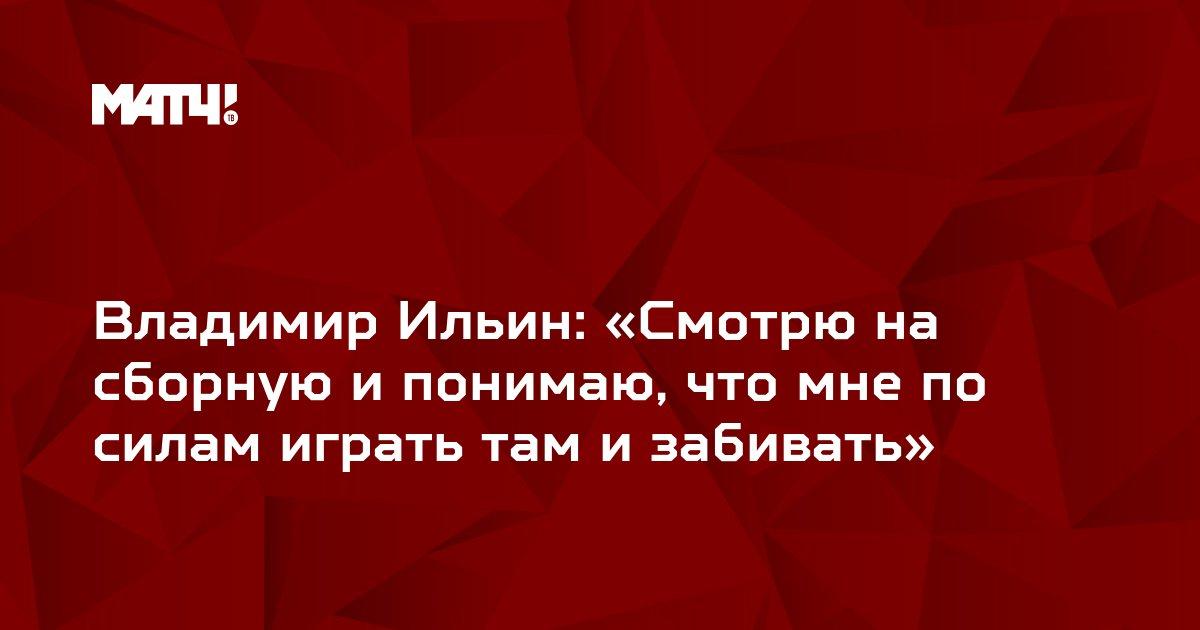 Владимир Ильин: «Смотрю на сборную и понимаю, что мне по силам играть там и забивать»