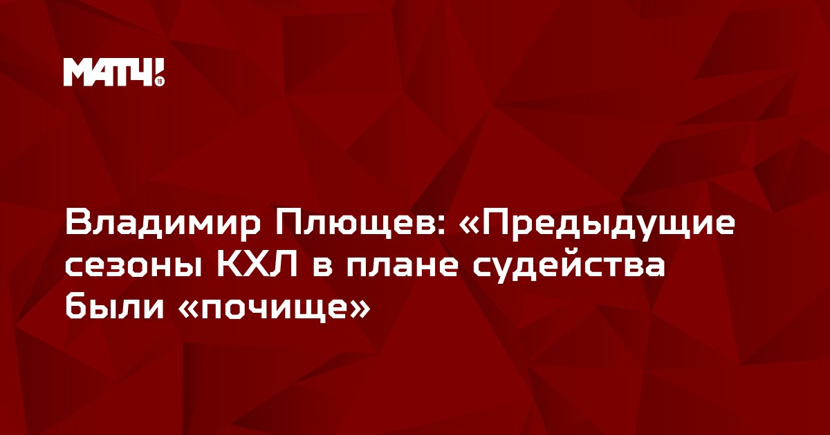 Владимир Плющев: «Предыдущие сезоны КХЛ в плане судейства были «почище»