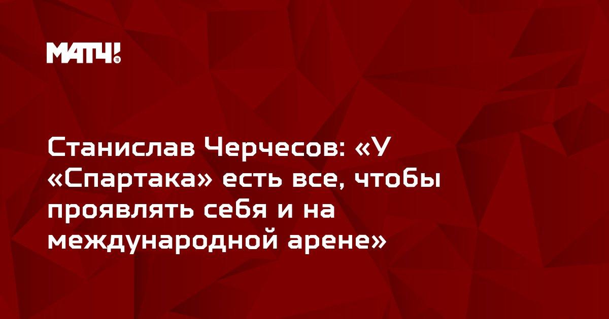 Станислав Черчесов: «У «Спартака» есть все, чтобы проявлять себя и на международной арене»