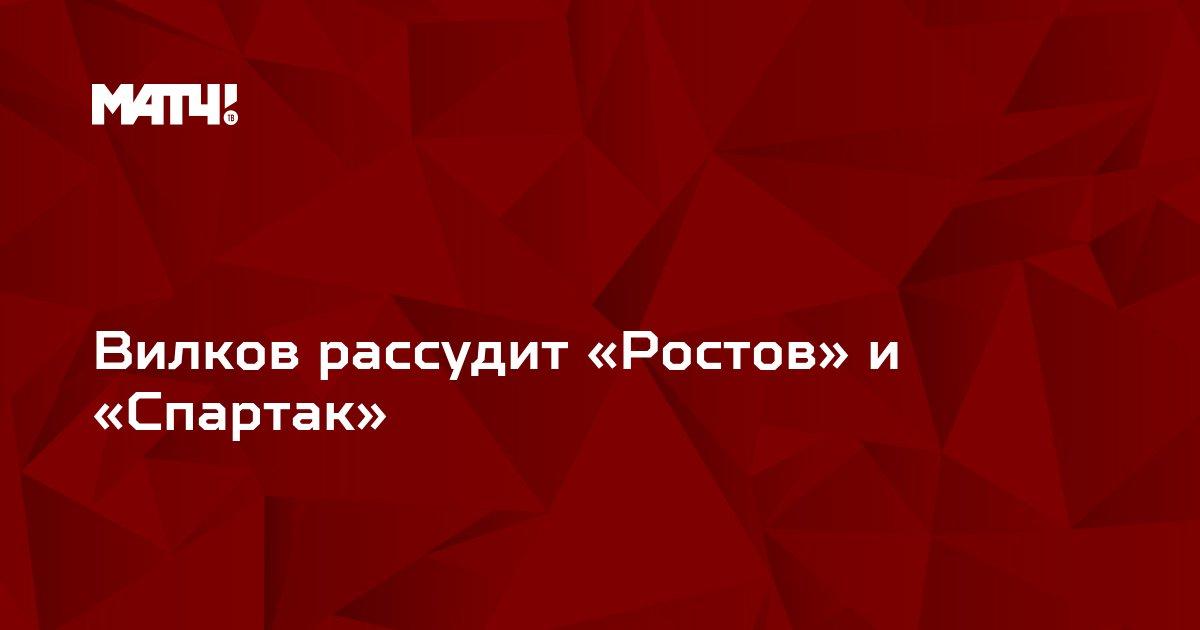 Вилков рассудит «Ростов» и «Спартак»