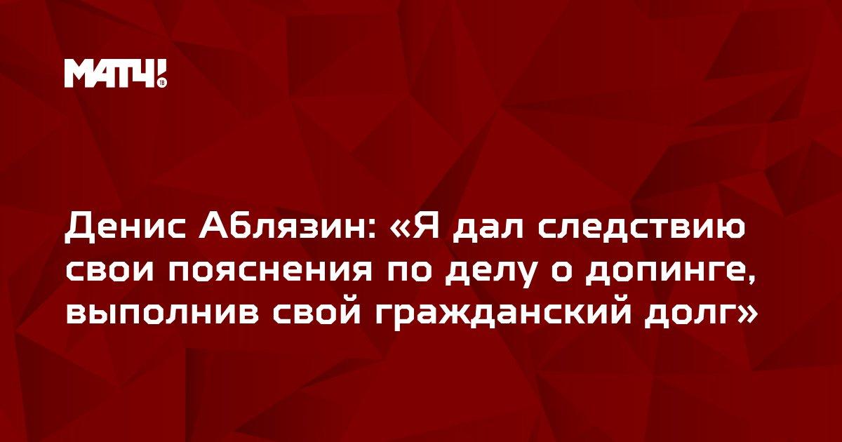 Денис Аблязин: «Я дал следствию свои пояснения по делу о допинге, выполнив свой гражданский долг»