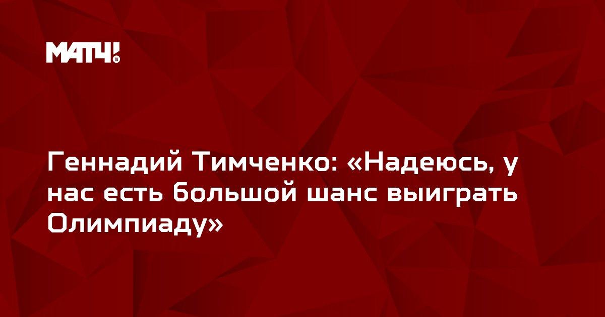 Геннадий Тимченко: «Надеюсь, у нас есть большой шанс выиграть Олимпиаду»