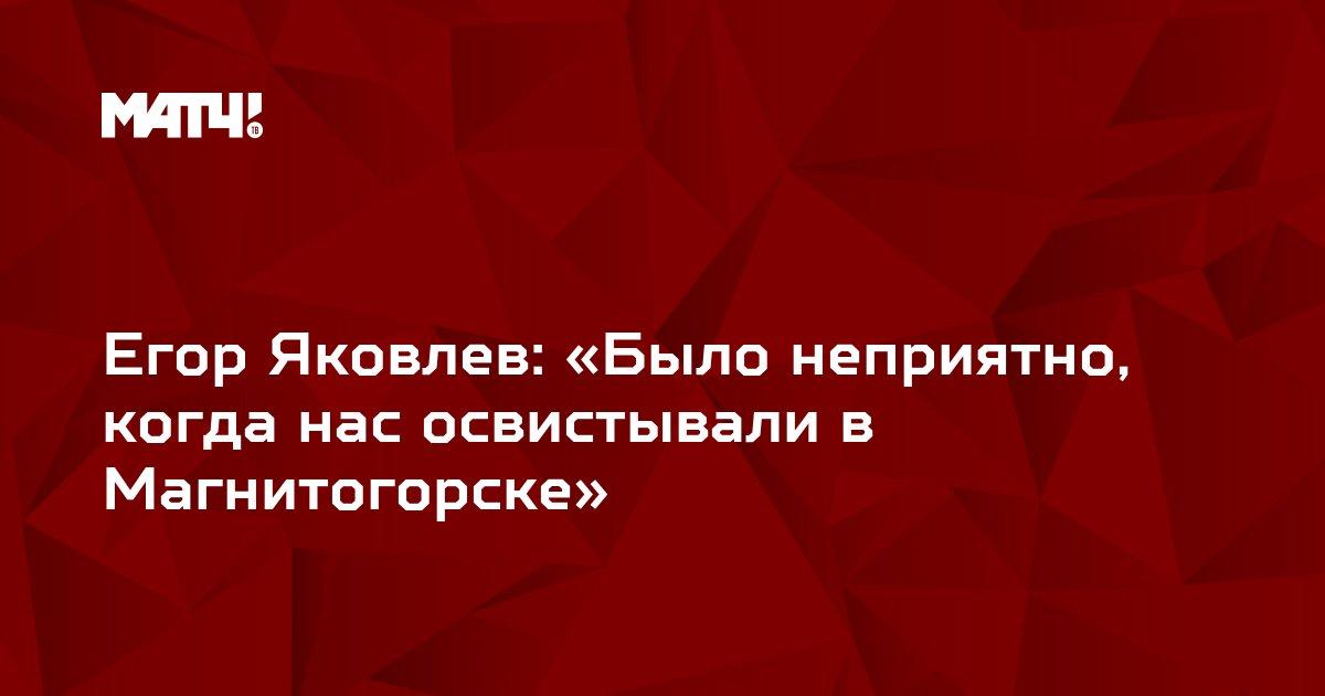 Егор Яковлев: «Было неприятно, когда нас освистывали в Магнитогорске»