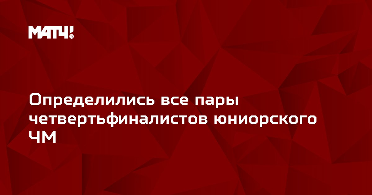 Определились все пары четвертьфиналистов юниорского ЧМ