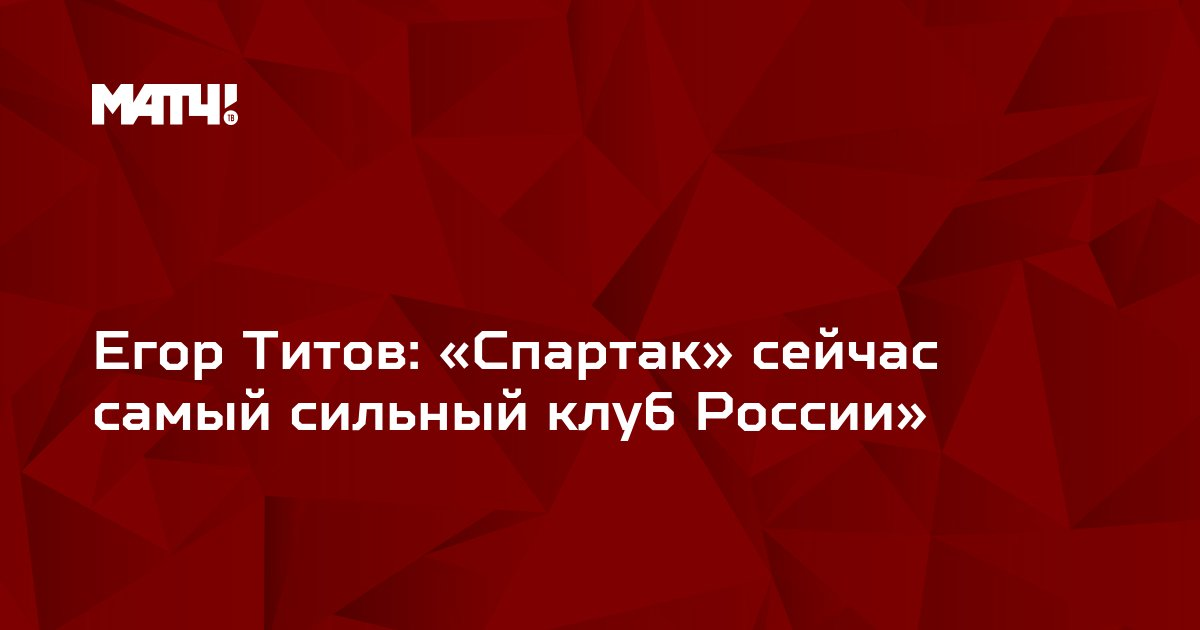 Егор Титов: «Спартак» сейчас самый сильный клуб России»