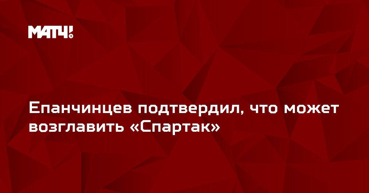 Епанчинцев подтвердил, что может возглавить «Спартак»