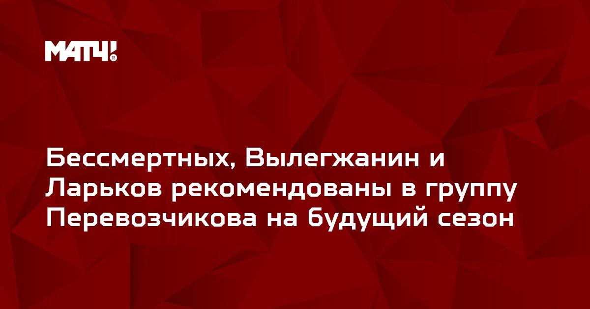 Бессмертных, Вылегжанин и Ларьков рекомендованы в группу Перевозчикова на будущий сезон