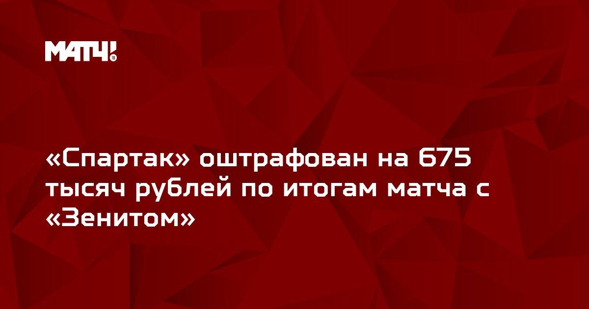 «Спартак» оштрафован на 675 тысяч рублей по итогам матча с «Зенитом»