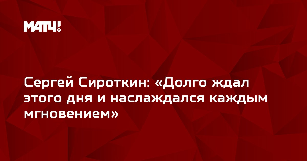 Сергей Сироткин: «Долго ждал этого дня и наслаждался каждым мгновением»