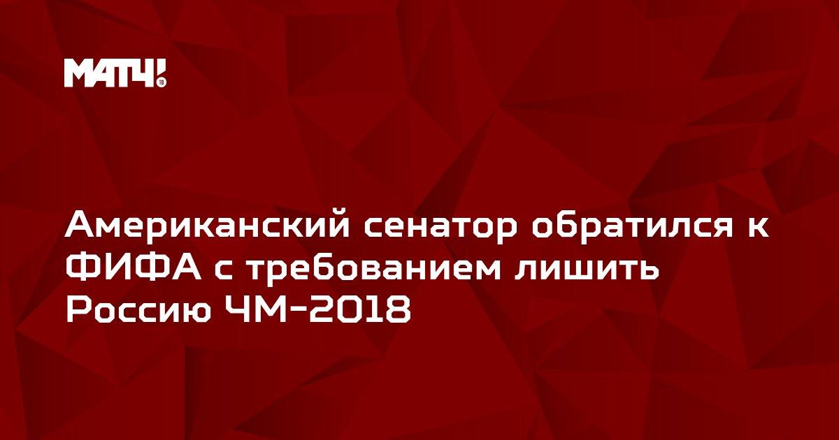 Американский сенатор обратился к ФИФА с требованием лишить Россию ЧМ-2018
