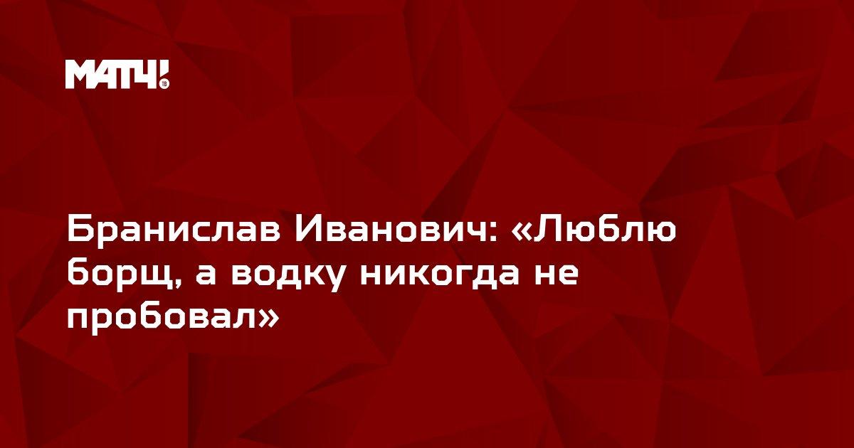 Бранислав Иванович: «Люблю борщ, а водку никогда не пробовал»