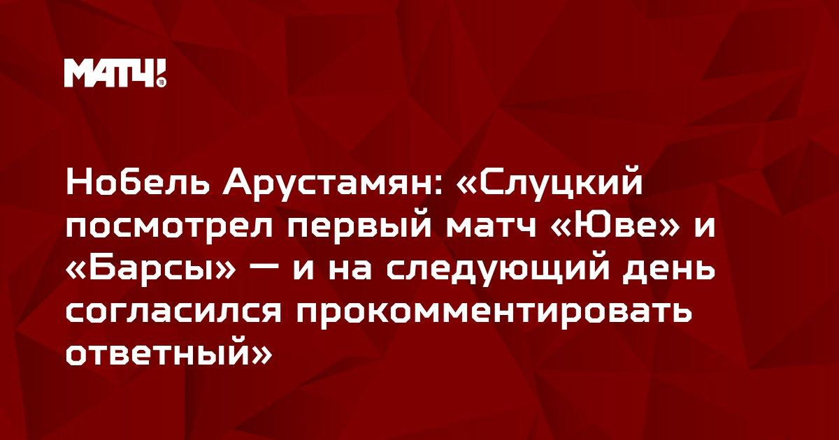 Нобель Арустамян: «Слуцкий посмотрел первый матч «Юве» и «Барсы» — и на следующий день согласился прокомментировать ответный»