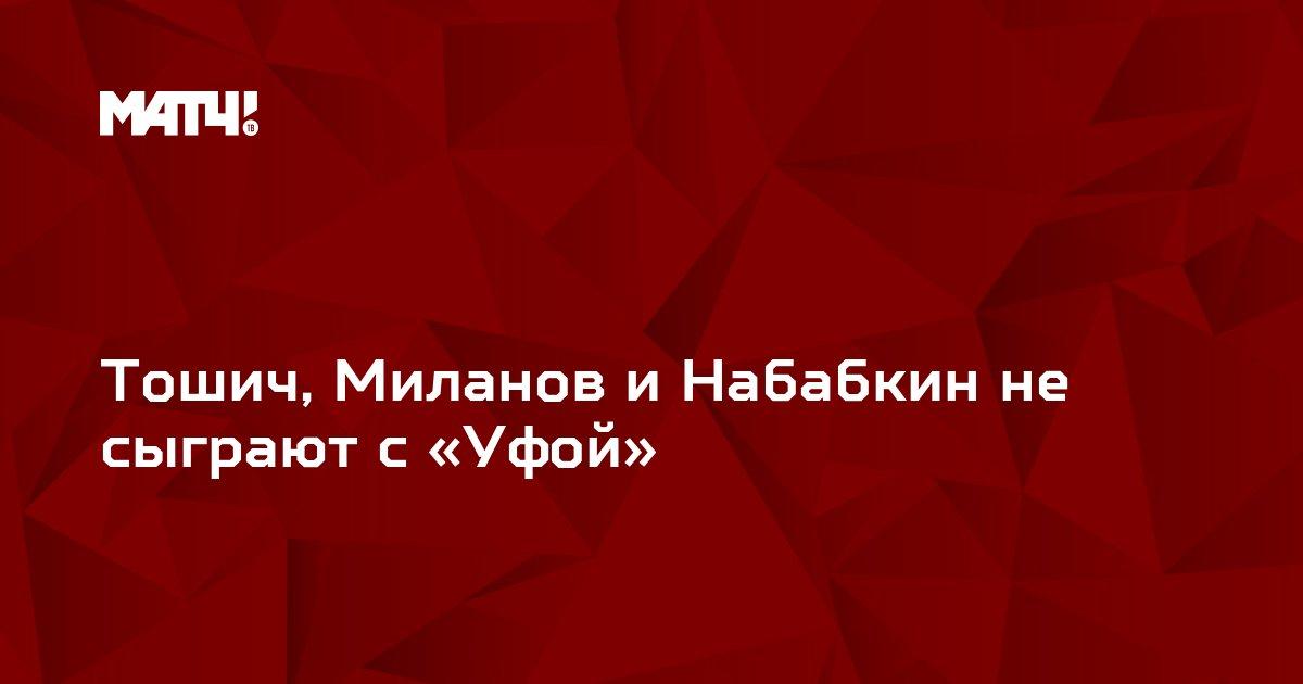 Тошич, Миланов и Набабкин не сыграют с «Уфой»