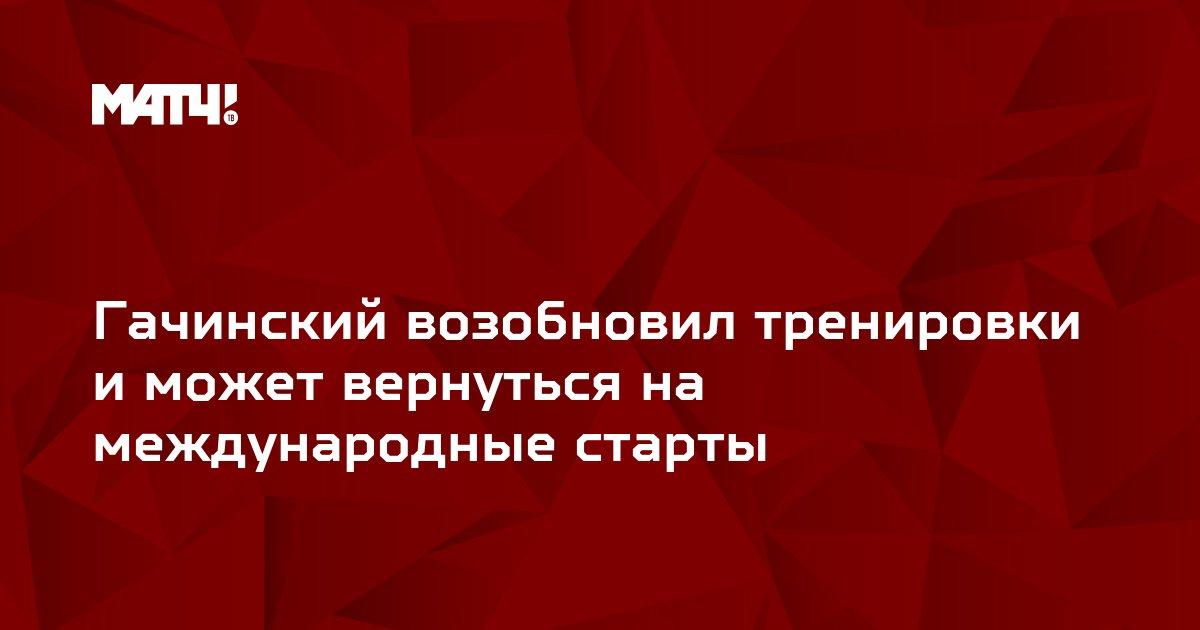 Гачинский возобновил тренировки и может вернуться на международные старты