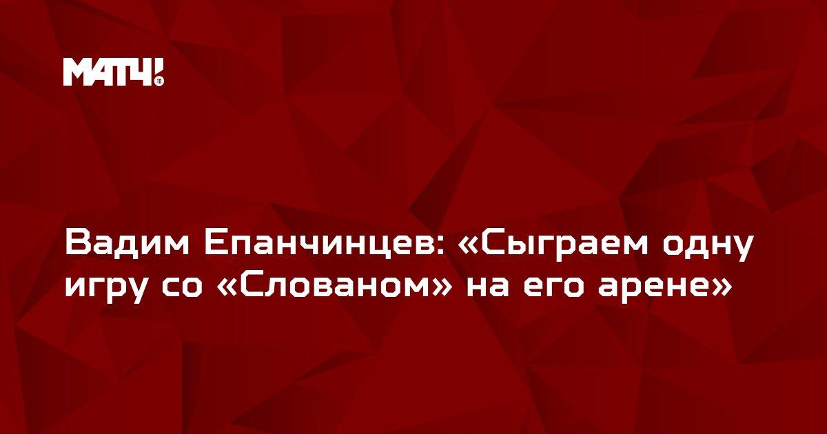 Вадим Епанчинцев: «Сыграем одну игру со «Слованом» на его арене»