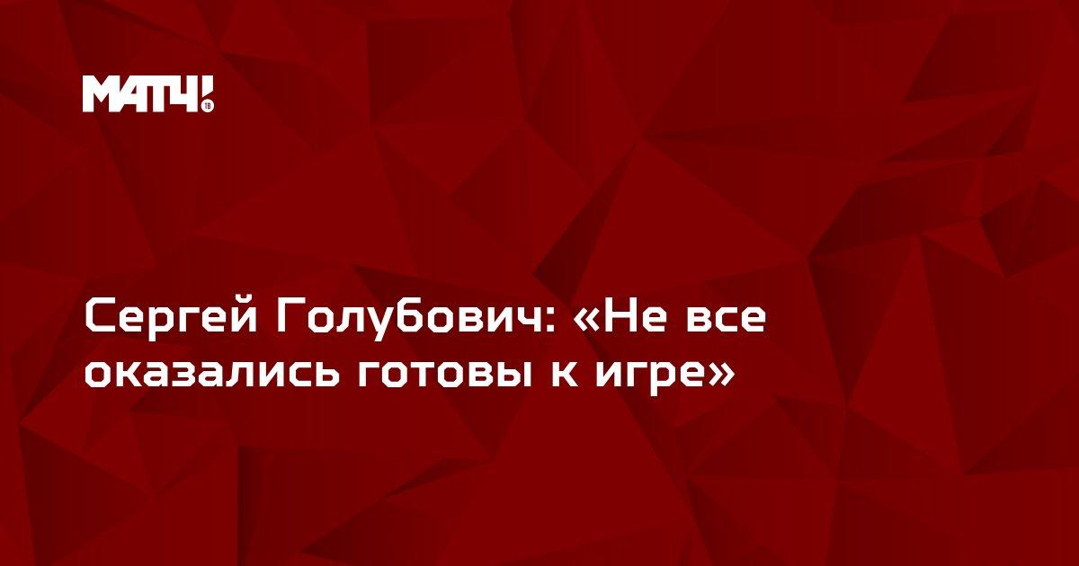Сергей Голубович: «Не все оказались готовы к игре»