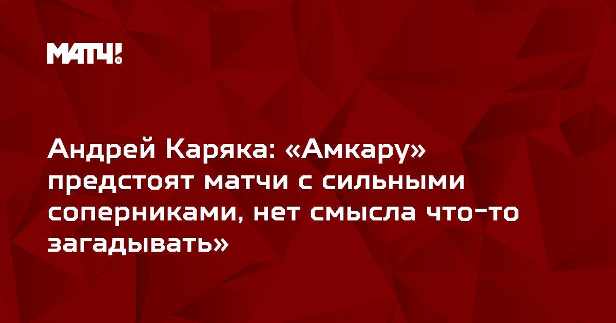 Андрей Каряка: «Амкару» предстоят матчи с сильными соперниками, нет смысла что-то загадывать»