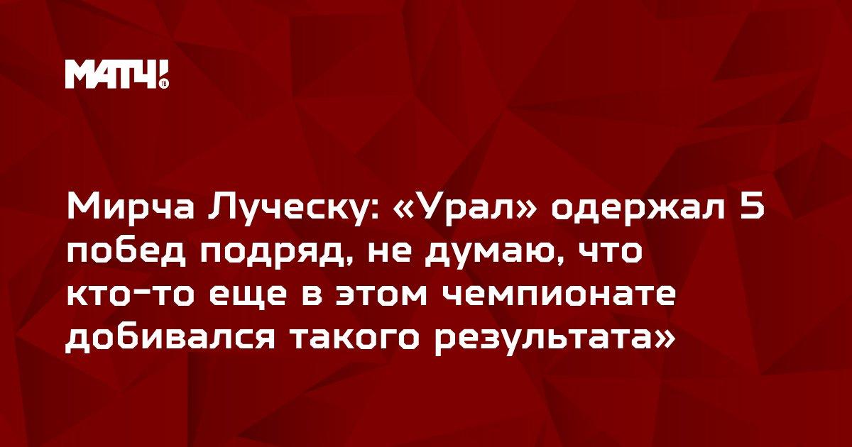 Мирча Луческу: «Урал» одержал 5 побед подряд, не думаю, что кто-то еще в этом чемпионате добивался такого результата»
