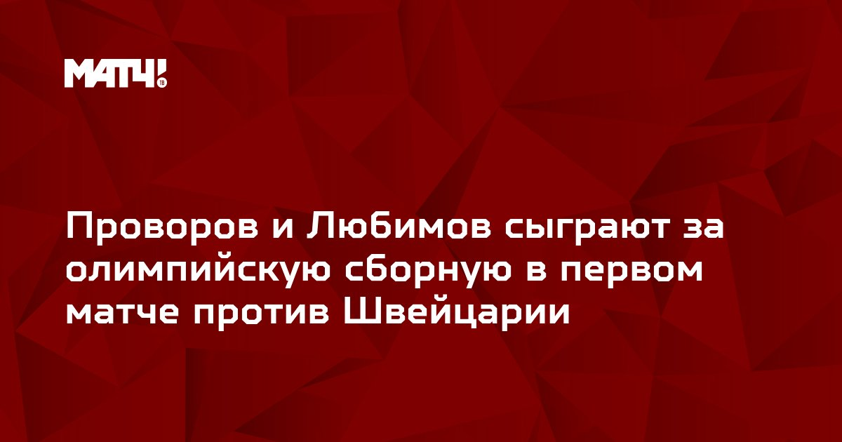 Проворов и Любимов сыграют за олимпийскую сборную в первом матче против Швейцарии