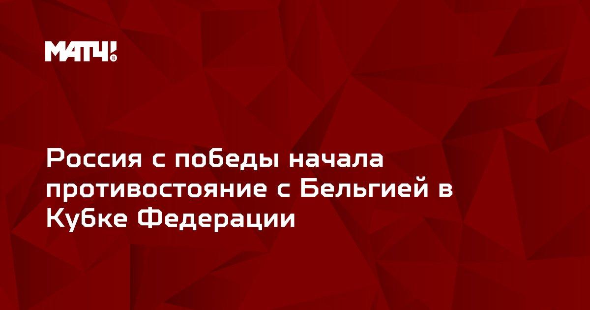 Россия c победы начала противостояние с Бельгией в Кубке Федерации