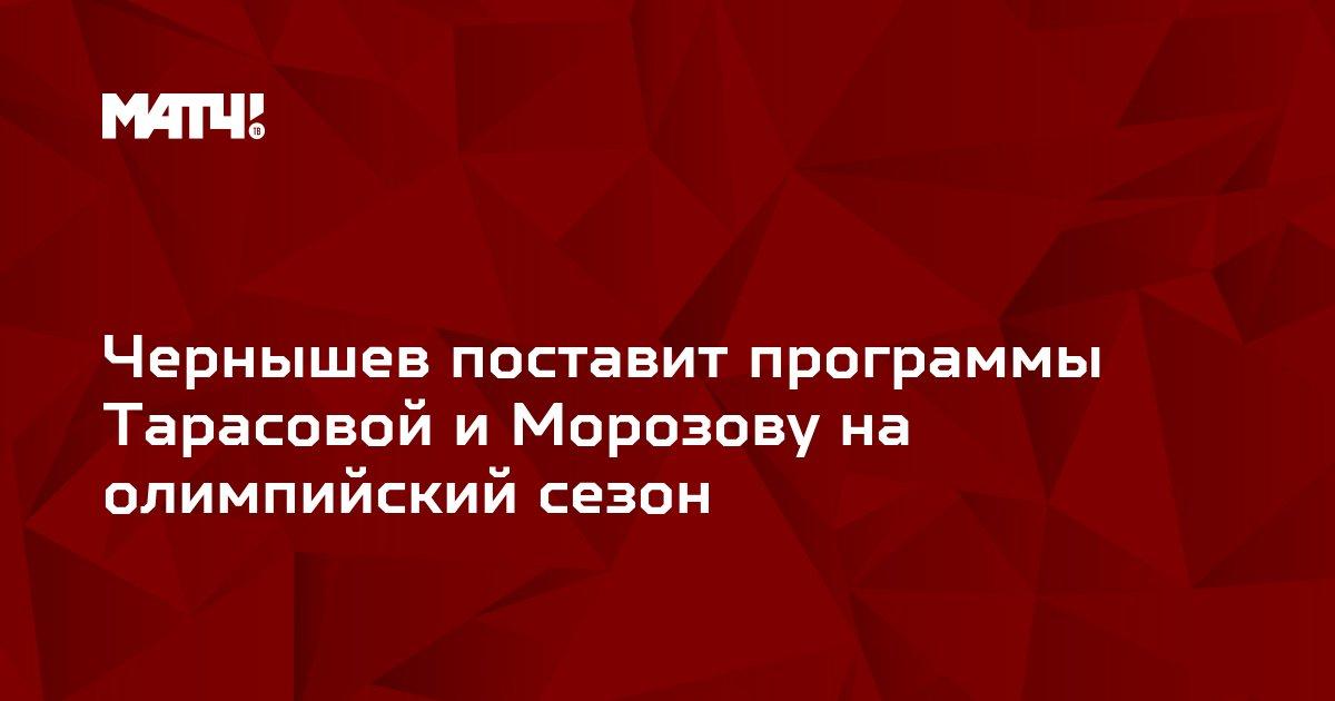 Чернышев поставит программы Тарасовой и Морозову на олимпийский сезон