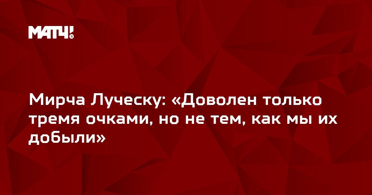 Мирча Луческу: «Доволен только тремя очками, но не тем, как мы их добыли»