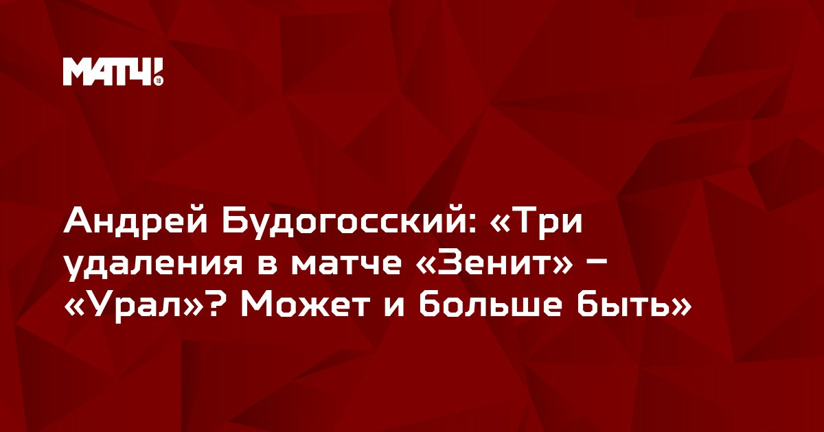 Андрей Будогосский: «Три удаления в матче «Зенит» – «Урал»? Может и больше быть»
