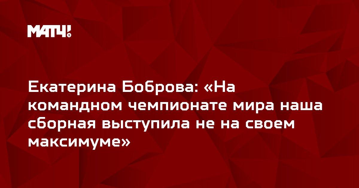 Екатерина Боброва: «На командном чемпионате мира наша сборная выступила не на своем максимуме»