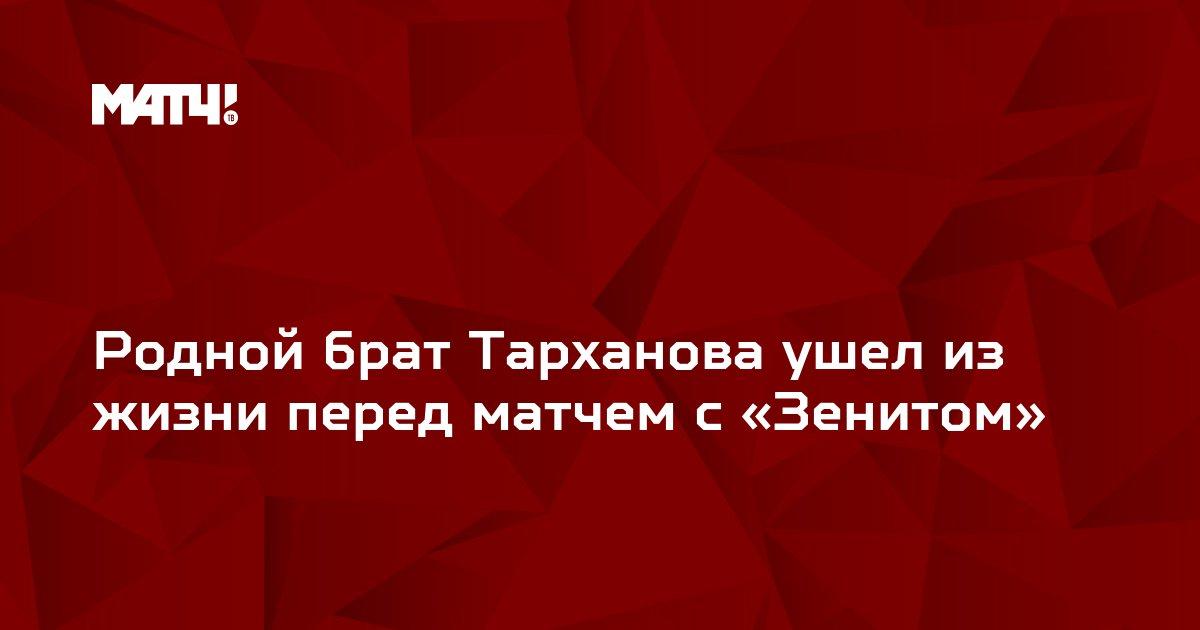 Родной брат Тарханова ушел из жизни перед матчем с «Зенитом»