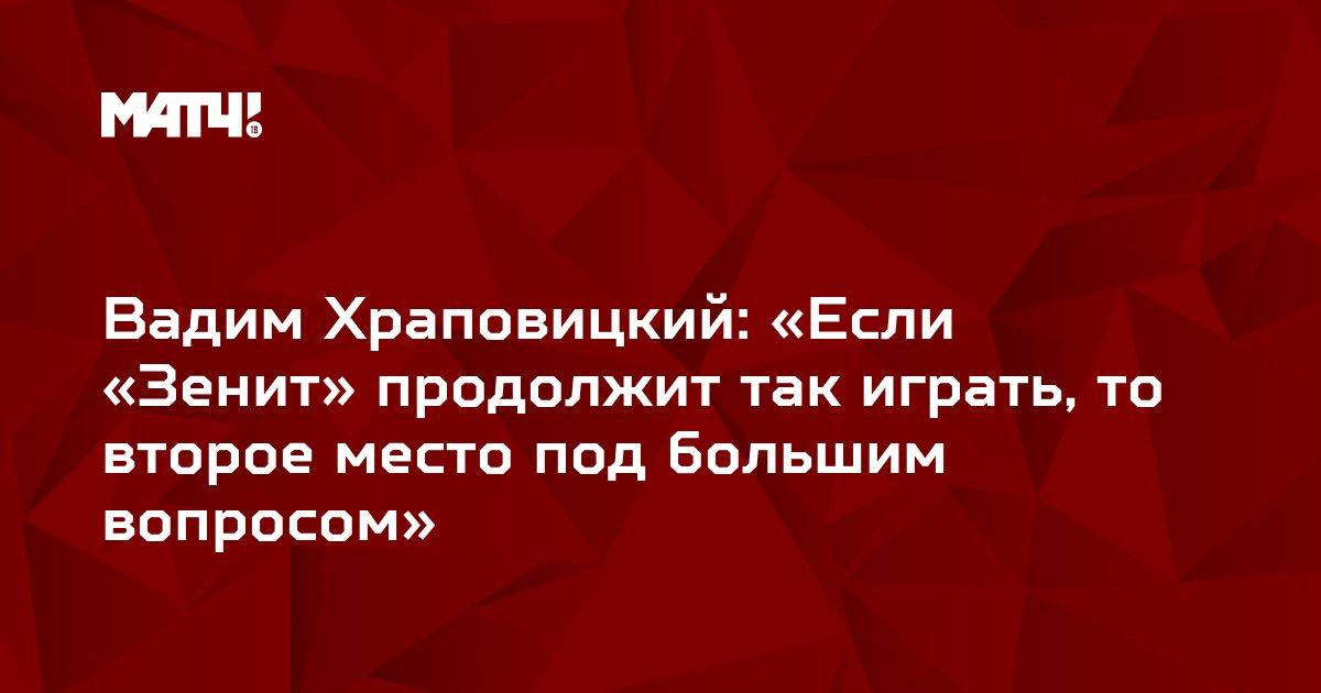 Вадим Храповицкий: «Если «Зенит» продолжит так играть, то второе место под большим вопросом»