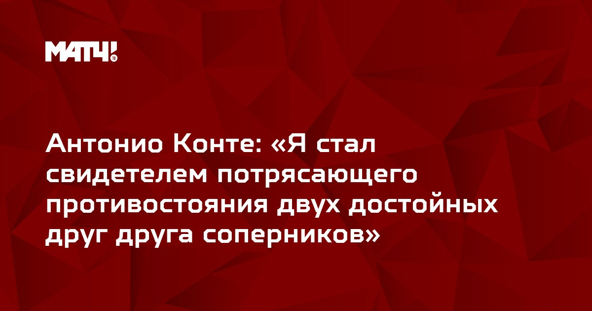 Антонио Конте: «Я стал свидетелем потрясающего противостояния двух достойных друг друга соперников»