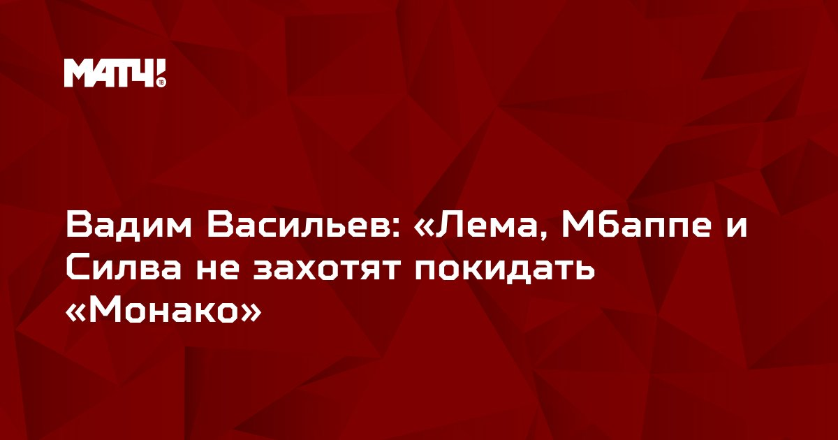Вадим Васильев: «Лема, Мбаппе и Силва не захотят покидать «Монако»