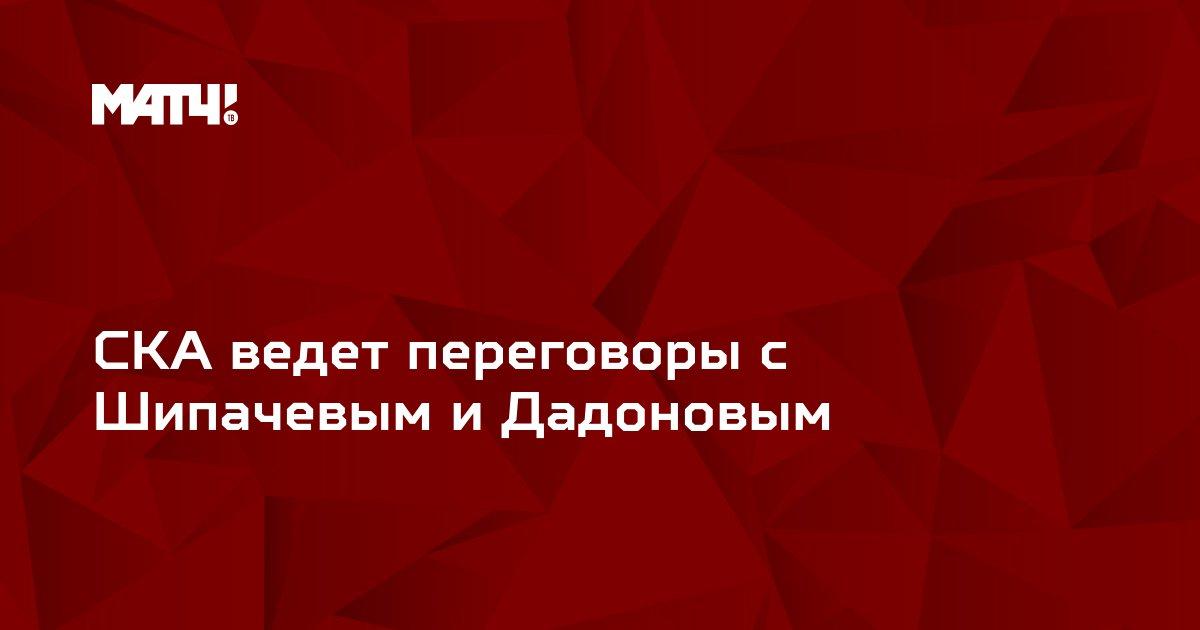 СКА ведет переговоры с Шипачевым и Дадоновым