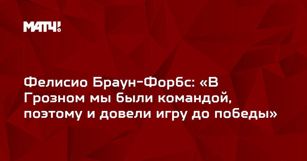 Фелисио Браун-Форбс: «В Грозном мы были командой, поэтому и довели игру до победы»
