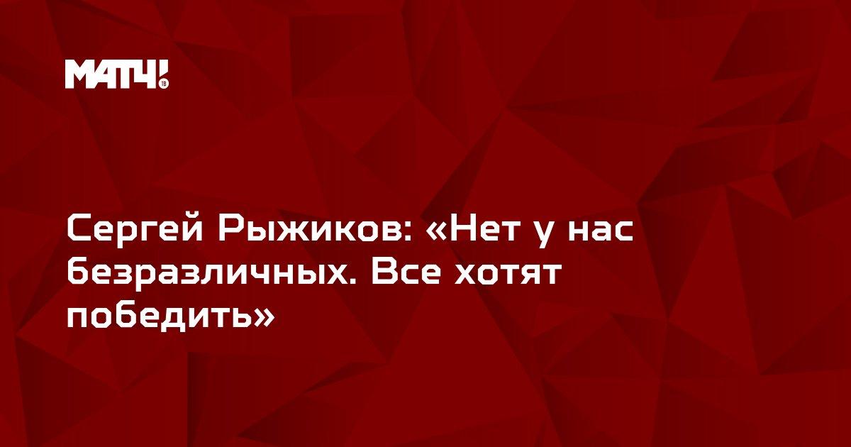 Сергей Рыжиков: «Нет у нас безразличных. Все хотят победить»