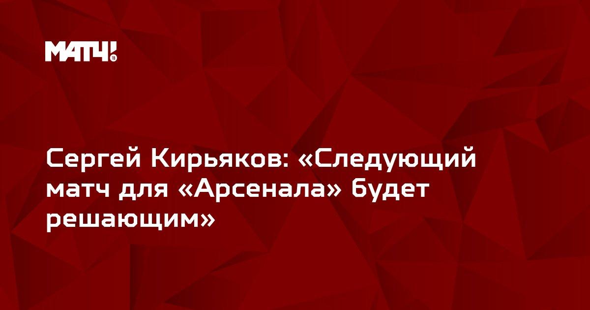 Сергей Кирьяков: «Следующий матч для «Арсенала» будет решающим»