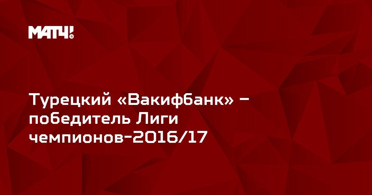 Турецкий «Вакифбанк» – победитель Лиги чемпионов-2016/17