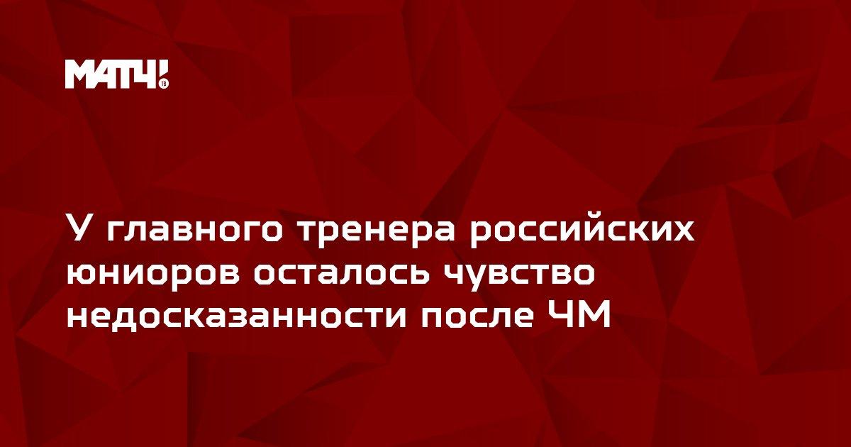У главного тренера российских юниоров осталось чувство недосказанности после ЧМ