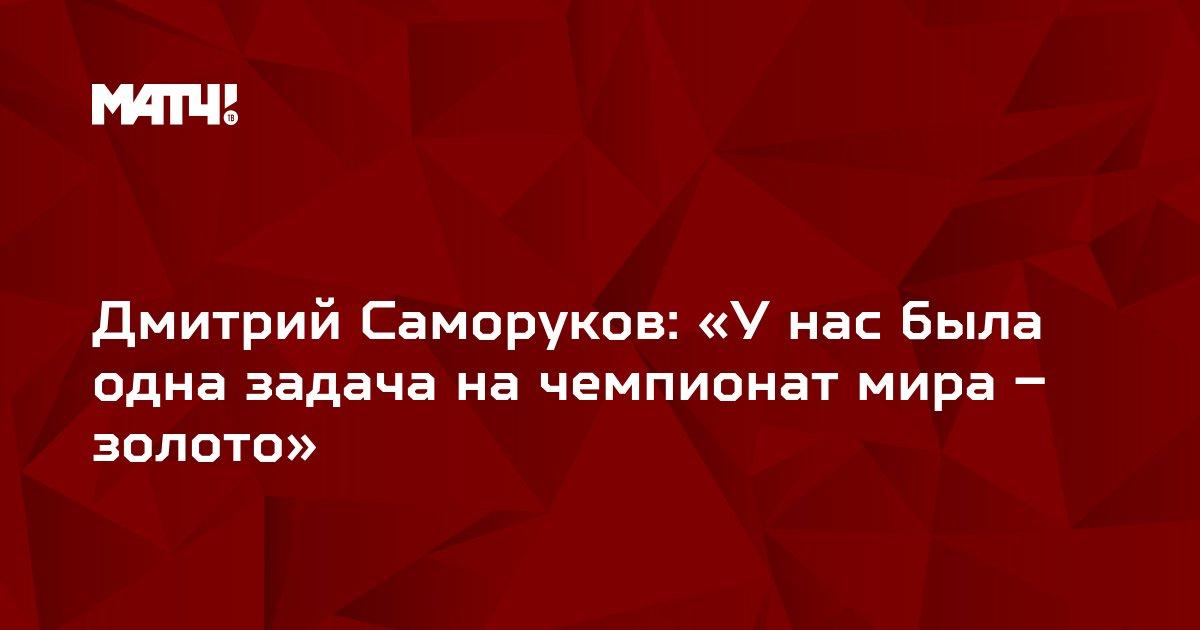 Дмитрий Саморуков: «У нас была одна задача на чемпионат мира – золото»