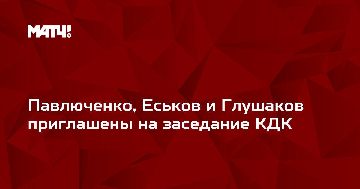 Павлюченко, Еськов и Глушаков приглашены на заседание КДК
