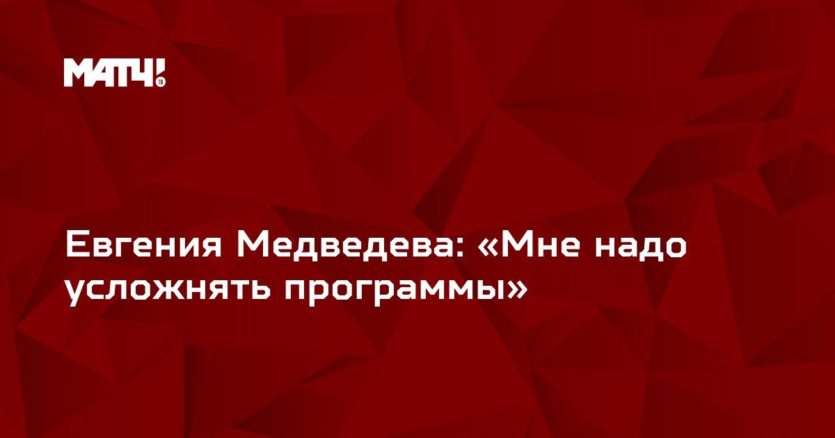 Евгения Медведева: «Мне надо усложнять программы»
