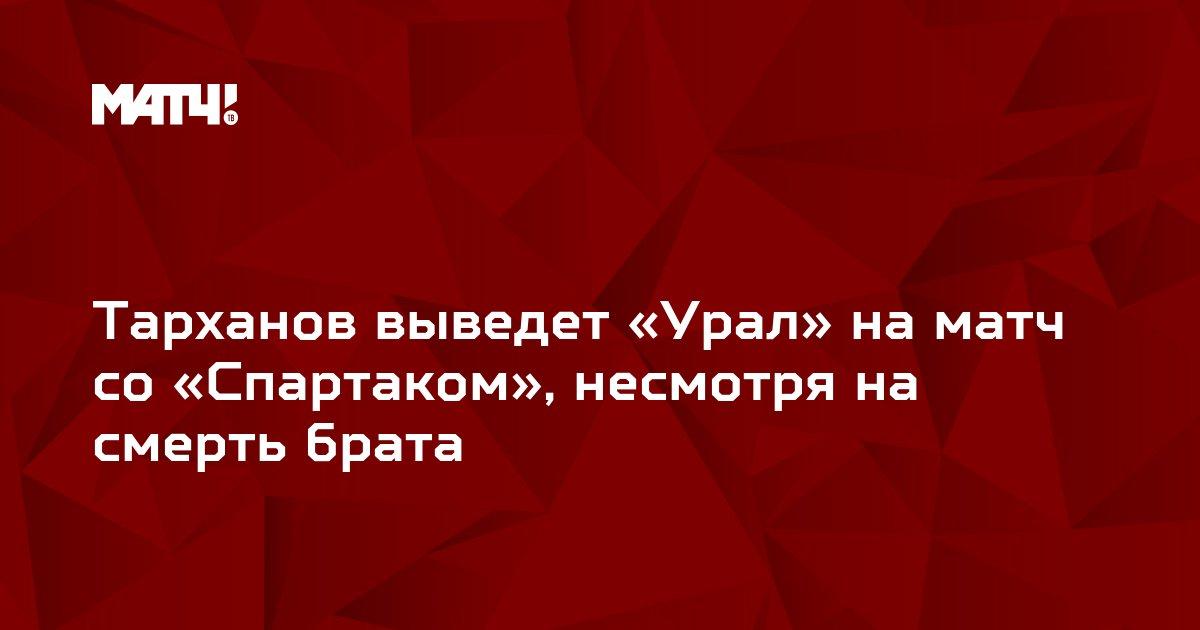 Тарханов выведет «Урал» на матч со «Спартаком», несмотря на смерть брата