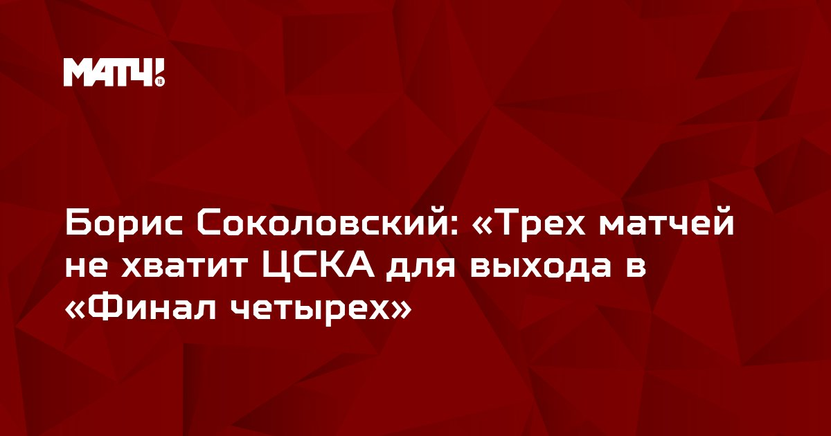 Борис Соколовский: «Трех матчей не хватит ЦСКА для выхода в «Финал четырех»