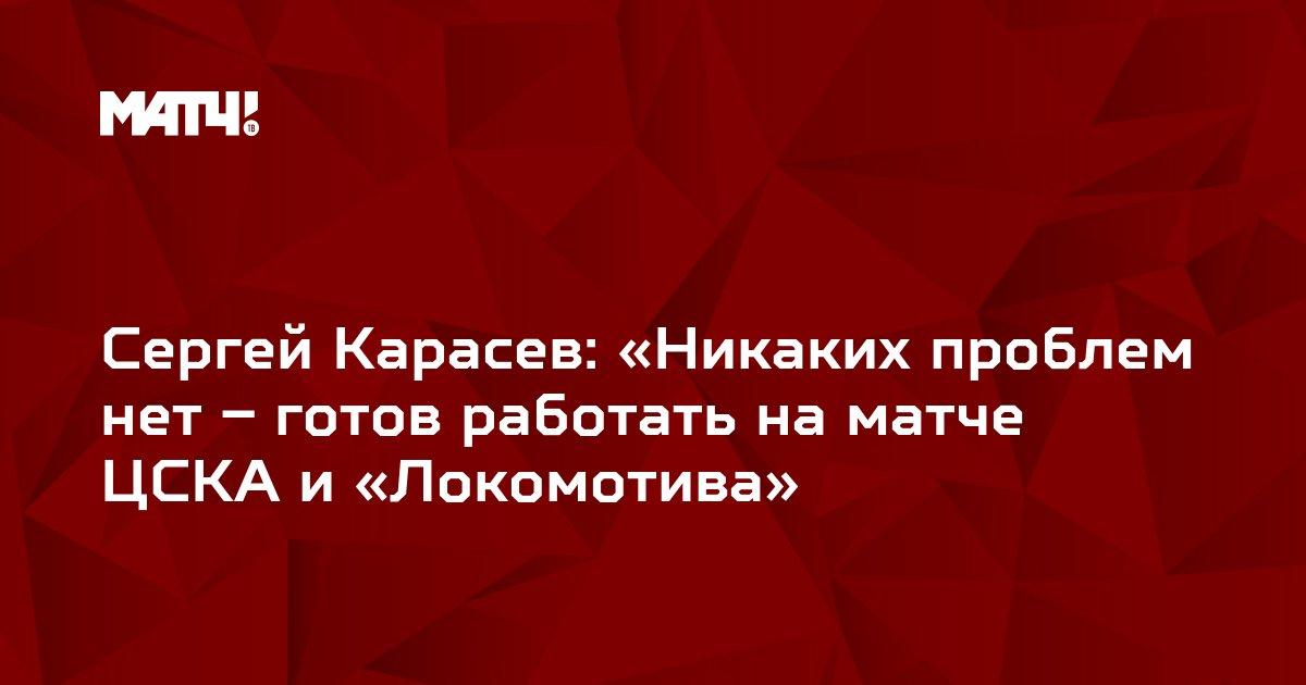 Сергей Карасев: «Никаких проблем нет – готов работать на матче ЦСКА и «Локомотива»
