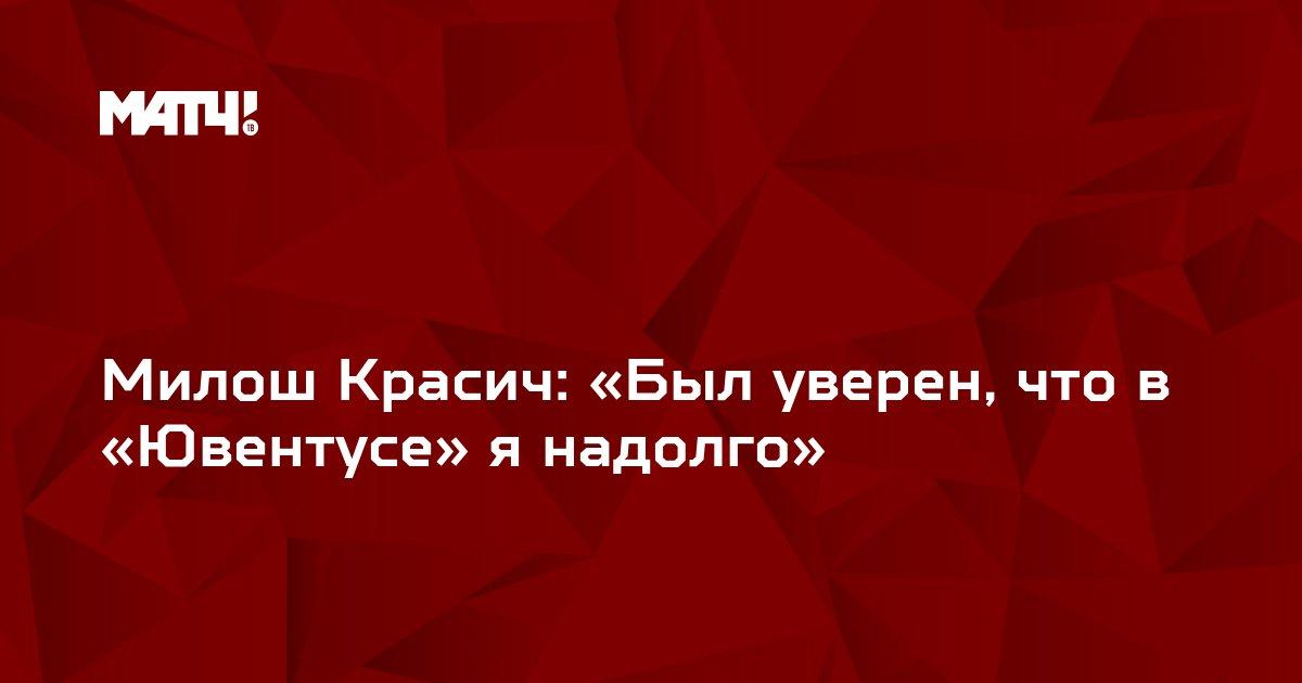 Милош Красич: «Был уверен, что в «Ювентусе» я надолго»